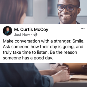 Make conversation with a stranger. Smile. Ask someone how their day is going, and truly take time to listen. Be the reason someone has a good day.