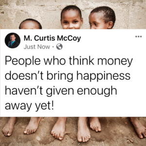 People who think money doesn't bring happiness haven't given enough away yet!