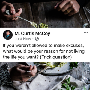 If you weren't allowed to make excuses, what would be your reason for not living the life you want? (Trick question)