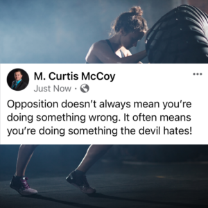 Opposition doesn't always mean you're doing something wrong. It often means you're doing something the devil hates!