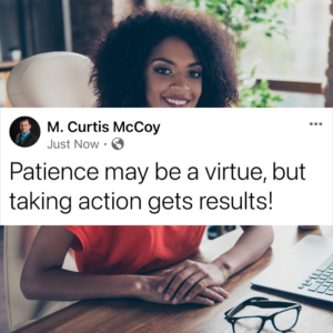 Patience may be a virtue, but taking action gets results!