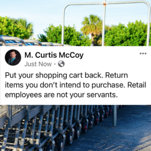 Put your shopping cart back. Return items you don't intend to purchase. Retail employees are not your servants.