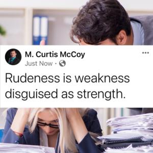 Rudeness is weakness disguised as strength.
