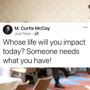 Whose life will you impact today? Someone needs what you have!